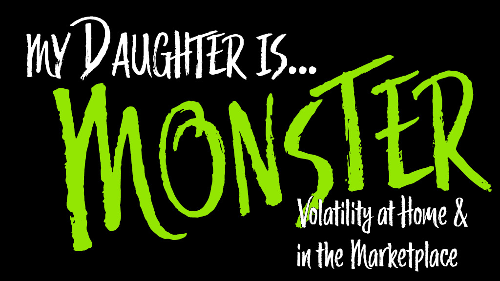 My Daughter is Monster: Volatility at Home and in the Marketplace